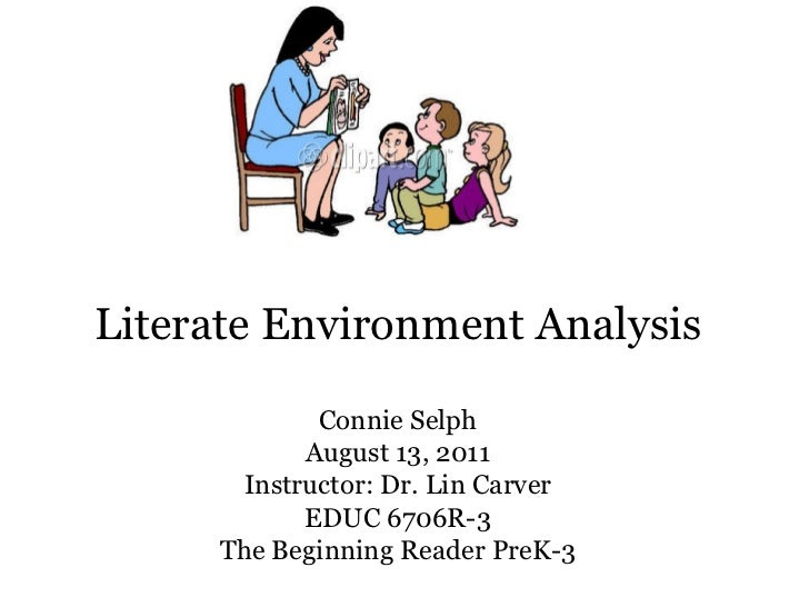 Literate Environment Analysis Connie Selph August 13, 2011 Instructor: Dr. Lin Carver EDUC 6706R-3 The Beginning Reader Pr...