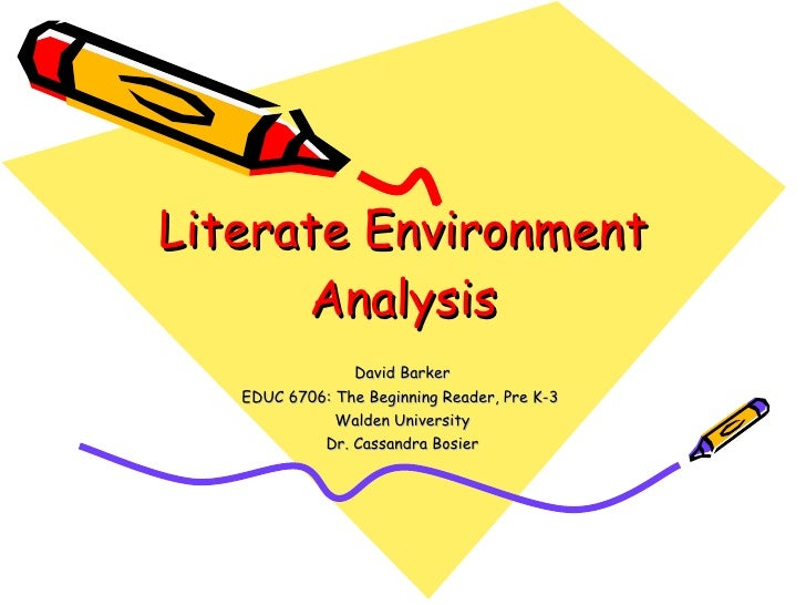 Literate Environment Analysis David Barker EDUC 6706: The Beginning Reader, Pre K-3  Walden University Dr. Cassandra Bosier