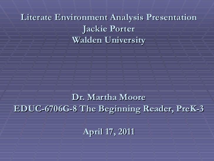 Literate Environment Analysis Presentation Jackie Porter Walden University Dr. Martha Moore EDUC-6706G-8 The Beginning Rea...