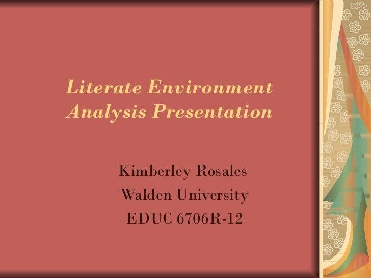 Literate EnvironmentAnalysis Presentation     Kimberley Rosales     Walden University      EDUC 6706R-12