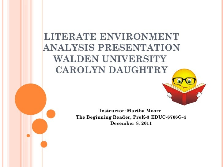 LITERATE ENVIRONMENT ANALYSIS PRESENTATION WALDEN UNIVERSITY  CAROLYN DAUGHTRY Instructor: Martha Moore  The Beginning Rea...
