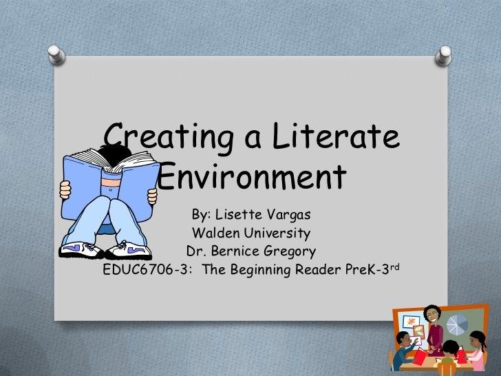 Creating a Literate   Environment           By: Lisette Vargas           Walden University          Dr. Bernice GregoryEDU...