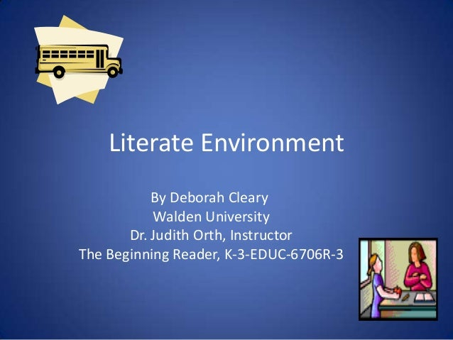Literate Environment By Deborah Cleary Walden University Dr. Judith Orth, Instructor The Beginning Reader, K-3-EDUC-6706R-3
