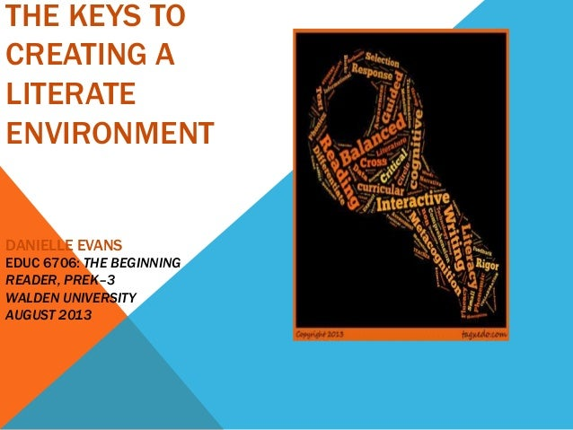 THE KEYS TO CREATING A LITERATE ENVIRONMENT DANIELLE EVANS EDUC 6706: THE BEGINNING READER, PREK–3 WALDEN UNIVERSITY AUGUS...
