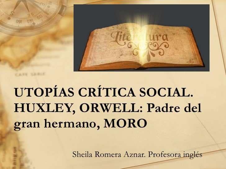 UTOPÍAS CRÍTICA SOCIAL.  HUXLEY, ORWELL: Padre del gran hermano, MORO Sheila Romera Aznar. Profesora inglés