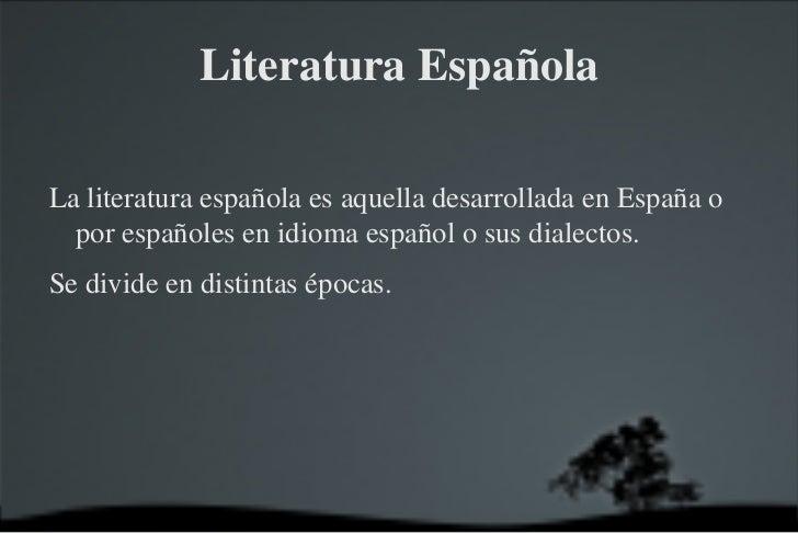 Literatura Española <ul><li>La literatura española es aquella desarrollada en España o por españoles en idioma español o s...