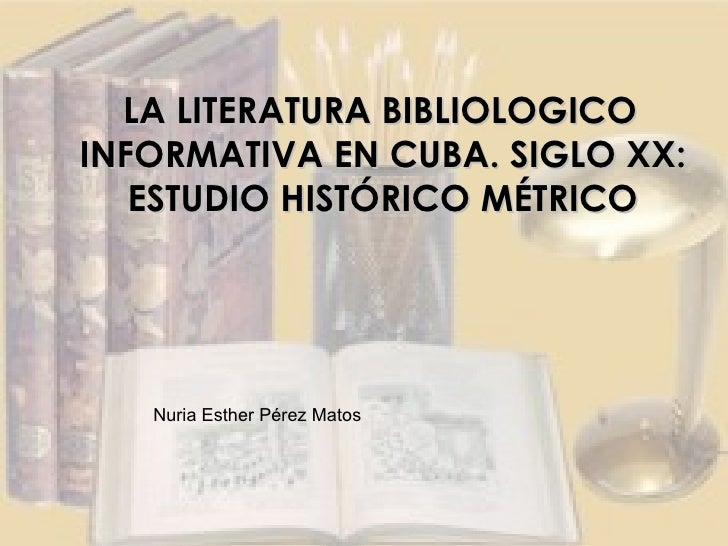 LA LITERATURA BIBLIOLOGICO INFORMATIVA EN CUBA. SIGLO XX: ESTUDIO HISTÓRICO MÉTRICO Nuria Esther Pérez Matos