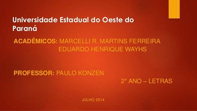 Universidade Estadual do Oeste do Paraná ACADÊMICOS: MARCELLI R. MARTINS FERREIRA EDUARDO HENRIQUE WAYHS PROFESSOR: PAULO ...