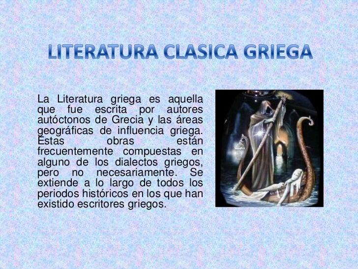 LITERATURA CLASICA GRIEGA<br />La Literatura griega es aquella que fue escrita por autores autóctonos de Grecia y las área...