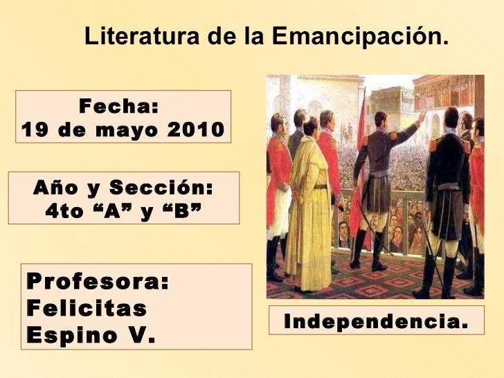 """Literatura de la Emancipación. Profesora:  Felicitas Espino V. Fecha:  19 de mayo 2010 Año y Sección: 4to """"A"""" y """"B"""" Indepe..."""