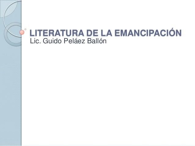 LITERATURA DE LA EMANCIPACIÓNLic. Guido Peláez Ballón