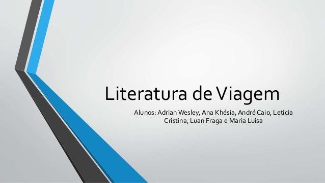 Literatura deViagem Alunos: AdrianWesley, Ana Khésia, André Caio, Leticia Cristina, Luan Fraga e Maria Luisa