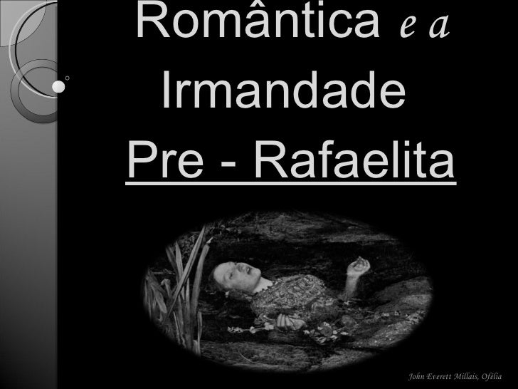 Literatura Romântica  e a  Irmandade  Pre - Rafaelita John Everett Millais, Ofélia