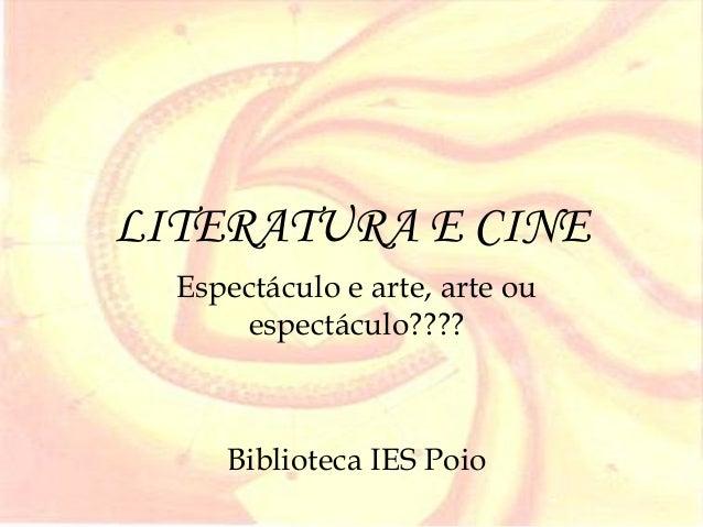 LITERATURA E CINE  Espectáculo e arte, arte ou      espectáculo????     Biblioteca IES Poio