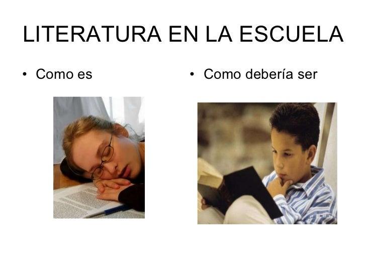 LITERATURA EN LA ESCUELA <ul><li>Como es </li></ul><ul><li>Como debería ser </li></ul>