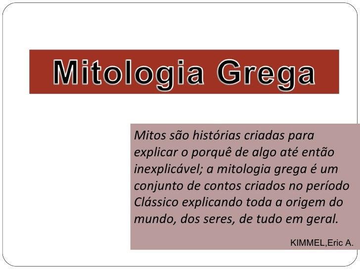 Mitos são histórias criadas paraexplicar o porquê de algo até entãoinexplicável; a mitologia grega é umconjunto de contos ...