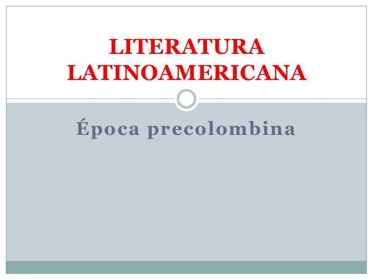 Época precolombina<br />LITERATURA LATINOAMERICANA<br />