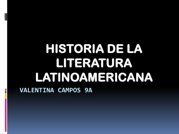 HISTORIA DE LA       LITERATURA    LATINOAMERICANAVALENTINA CAMPOS 9A