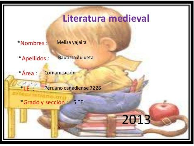 Literatura medieval*Nombres :*Apellidos :*Área :*I.E :*Grado y sección :Melisa yajairaBautista ZuluetaComunicaciónPeruano ...