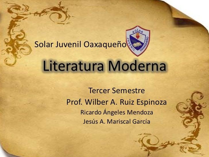 Solar Juvenil Oaxaqueño Literatura Moderna             Tercer Semestre       Prof. Wilber A. Ruiz Espinoza           Ricar...