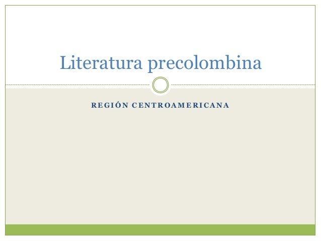 R E G I Ó N C E N T R O A M E R I C A N A Literatura precolombina