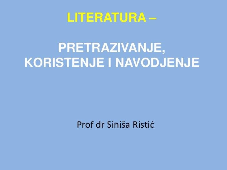 LITERATURA – PRETRAZIVANJE, KORISTENJE I NAVODJENJE<br />Prof drSinišaRistić<br />