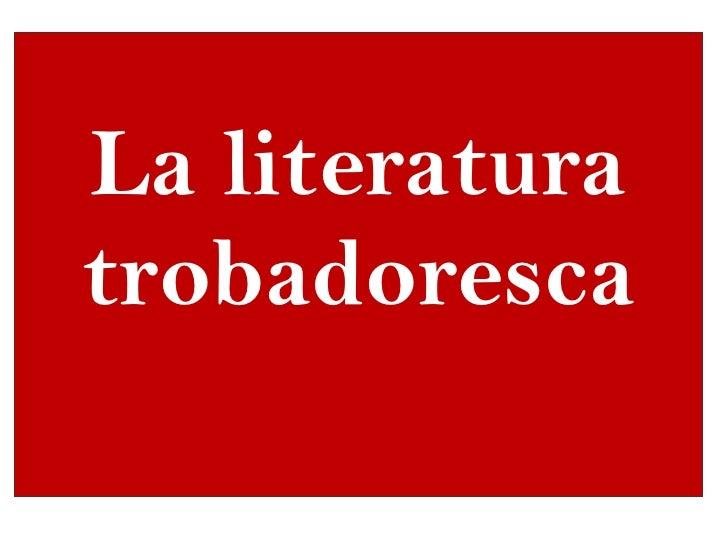<ul><li>La literatura trobadoresca  </li></ul>