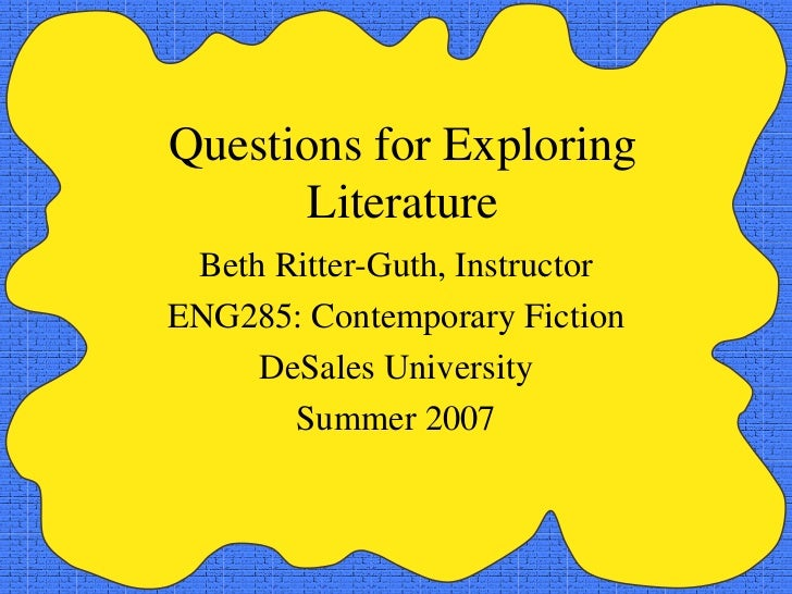 Questions for Exploring Literature Beth Ritter-Guth, Instructor ENG285: Contemporary Fiction DeSales University Summer 2007