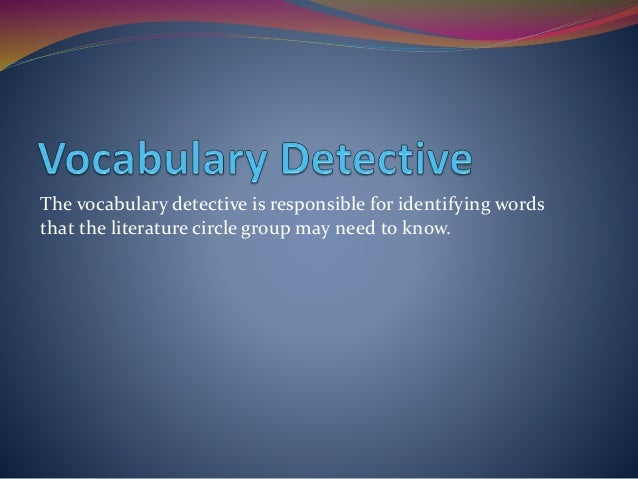 The vocabulary detective is responsible for identifying words that the literature circle group may need to know.