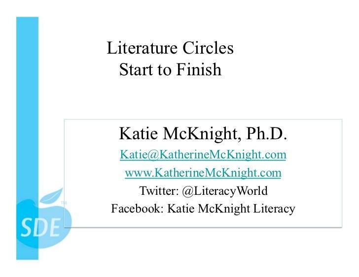 Literature Circles Start to Finish Katie McKnight, Ph.D. Katie@KatherineMcKnight.com  www.KatherineMcKnight.com     Twitte...
