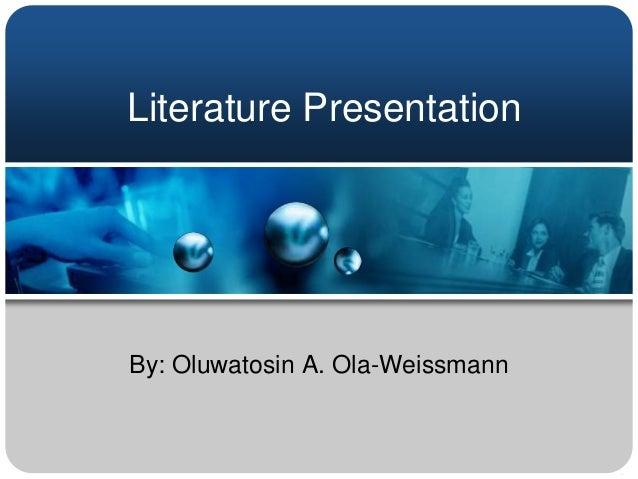 Literature PresentationBy: Oluwatosin A. Ola-Weissmann
