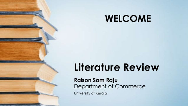 WELCOME  Literature Review Raison Sam Raju Department of Commerce University of Kerala