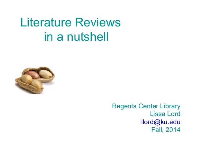 Literature Reviews in a nutshell Regents Center Library Lissa Lord llord@ku.edu Fall, 2014