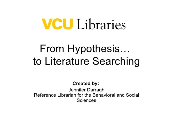 From Hypothesis…  to Literature Searching Created by:  Jennifer Darragh Reference Librarian for the Behavioral and Social ...