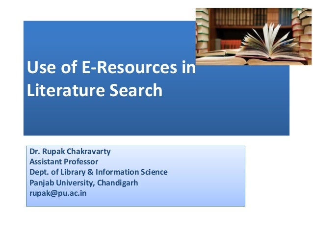Use of E-Resources in Literature Search Dr. Rupak Chakravarty Assistant Professor Dept. of Library & Information Science P...