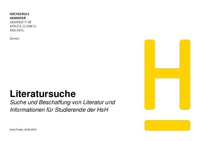 Literatursuche Suche und Beschaffung von Literatur und Informationen für Studierende der HsH Horst Ferber, 03.09.2015