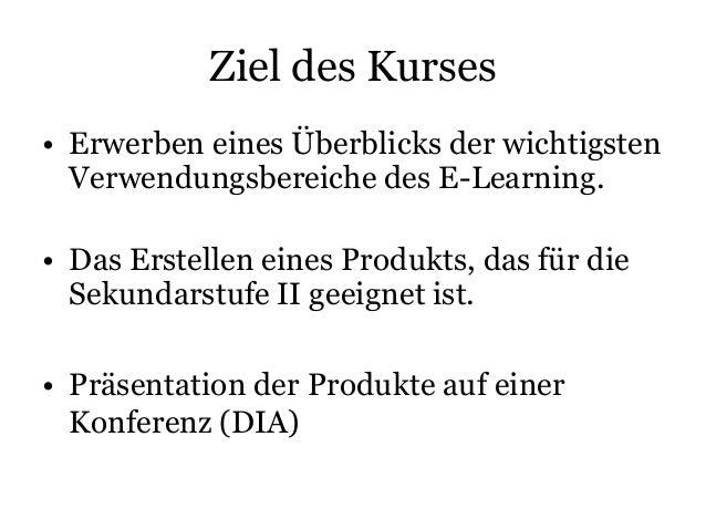 Ziel des Kurses • Erwerben eines Überblicks der wichtigsten Verwendungsbereiche des E-Learning. • Das Erstellen eines Prod...