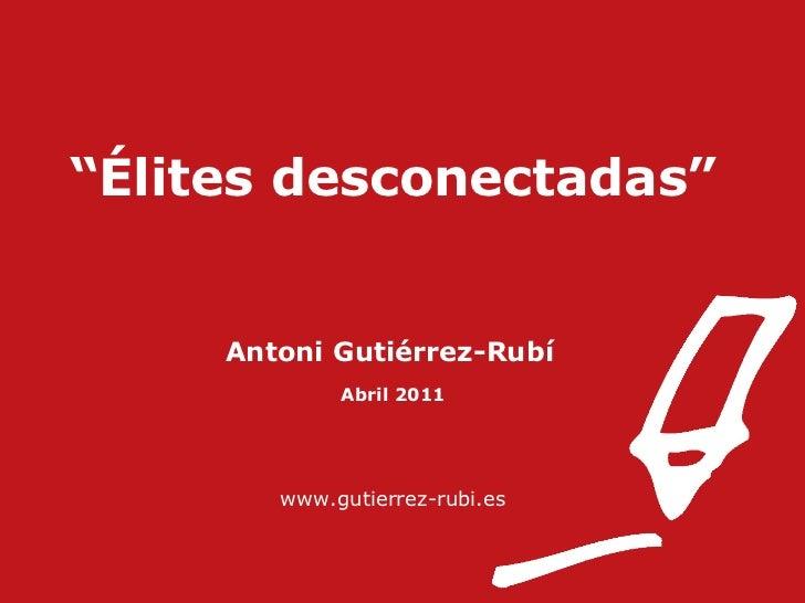 """ Élites desconectadas"" Antoni Gutiérrez-Rubí   Abril 2011 www.gutierrez-rubi.es"
