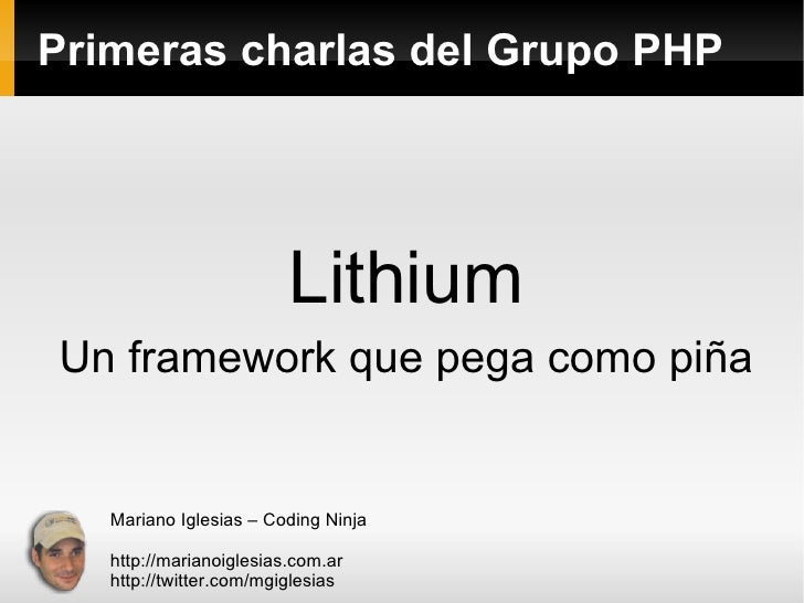 Primeras charlas del Grupo PHP Lithium Un framework que pega como piña Mariano Iglesias – Coding Ninja http://marianoigles...