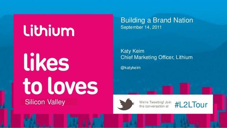 Building a Brand NationSeptember 14, 2011<br />Katy Keim<br />Chief Marketing Officer, Lithium<br />@katykeim<br />
