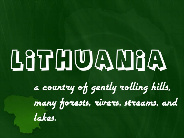 Lithuania a country of gently rolling hills, many forests, rivers, streams, and lakes.