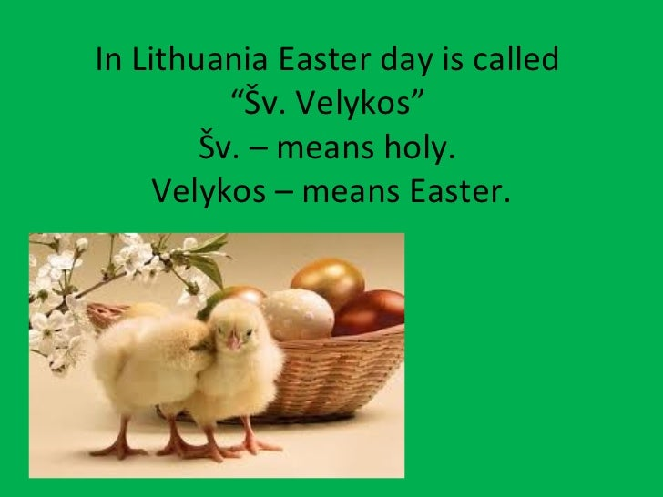 """In Lithuania Easter day is called          """"Šv. Velykos""""        Šv. – means holy.     Velykos – means Easter."""