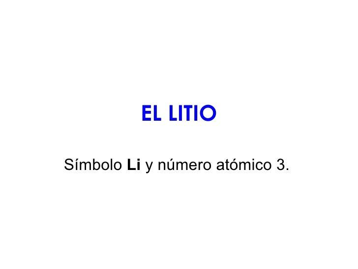 EL LITIO Símbolo  Li  y número atómico 3.