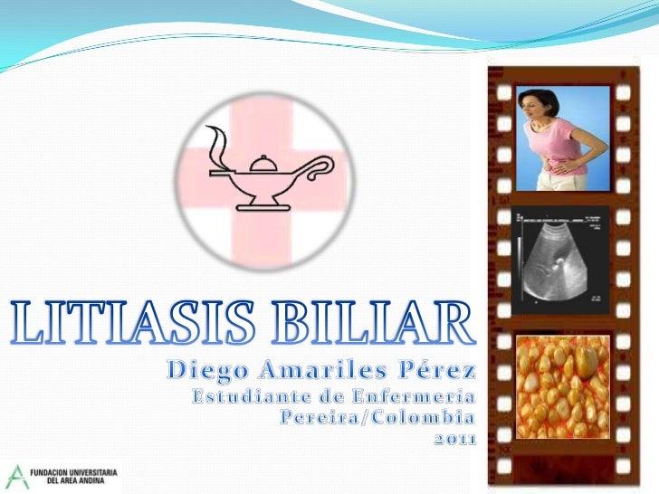LITIASIS BILIAR<br />Diego Amariles Pérez<br />Estudiante de Enfermería<br />Pereira/Colombia<br />2011<br />