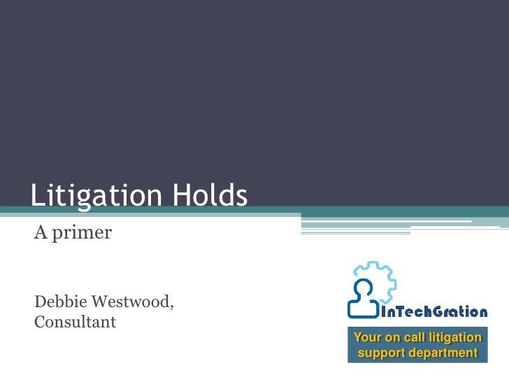 Litigation Holds<br />A primer<br />Debbie Westwood, Consultant<br />Your on call litigation support department<br />