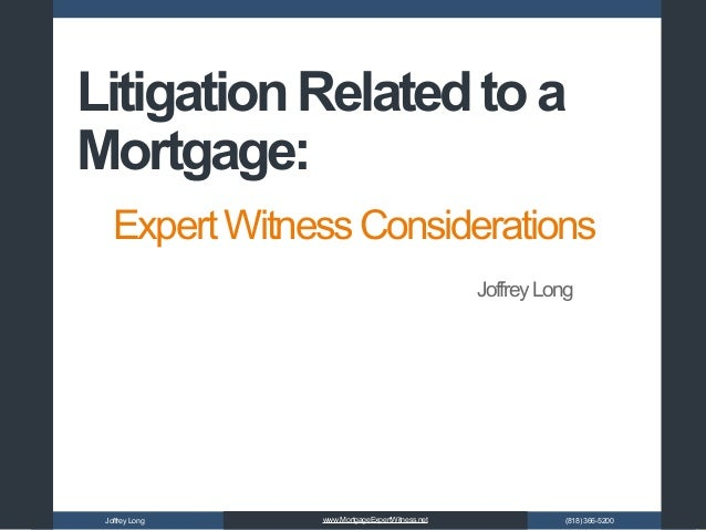JoffreyLong (818)366-5200www.MortgageExpertWitness.net ExpertWitnessConsiderations LitigationRelatedtoa Mortgage: JoffreyL...