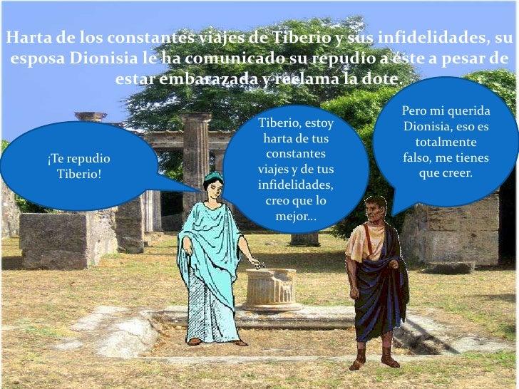 Harta de los constantes viajes de Tiberio y sus infidelidades, su esposa Dionisia le ha comunicado su repudio a éste a pes...