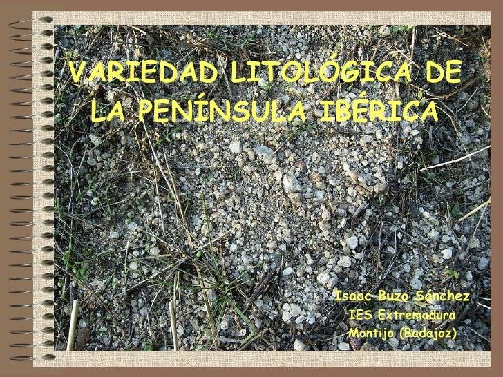 VARIEDAD LITOLÓGICA DE LA PENÍNSULA IBÉRICA Isaac Buzo Sánchez IES Extremadura Montijo (Badajoz)