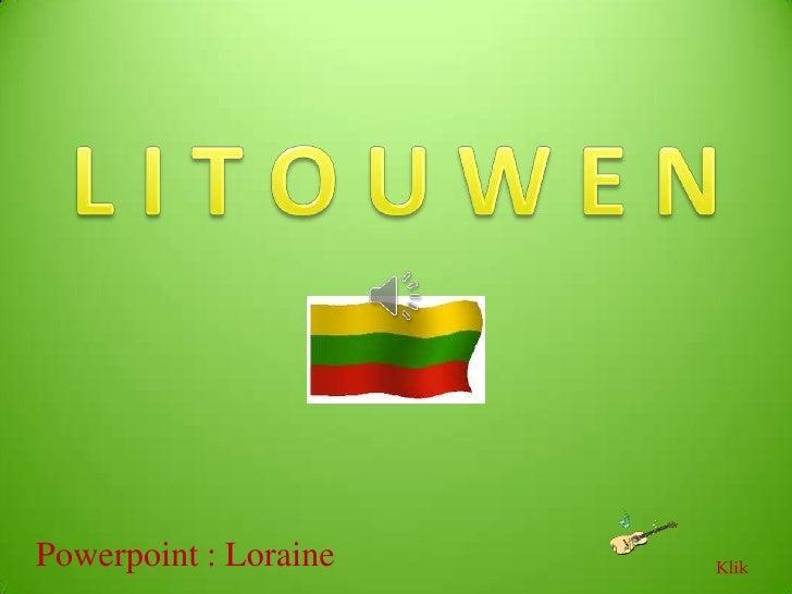 L I T O U W E N<br />Powerpoint : Loraine<br />Klik<br />