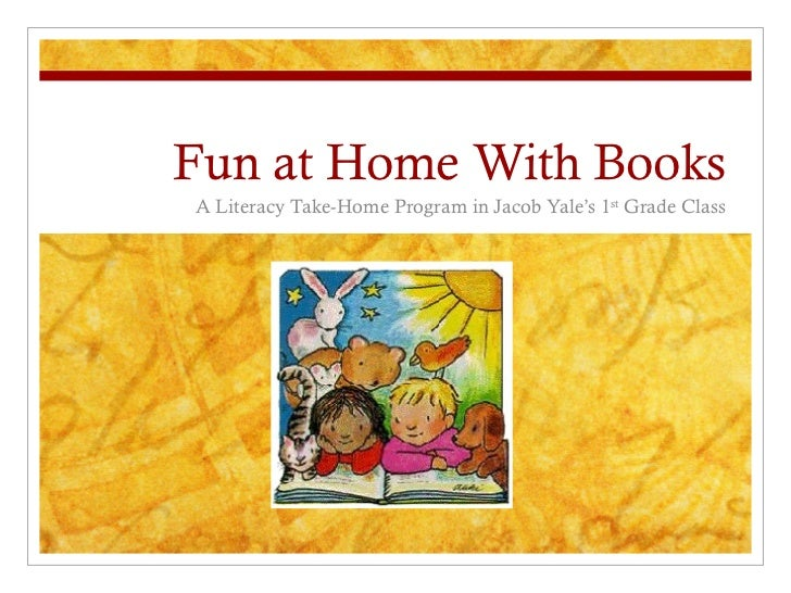Fun at Home With Books A Literacy Take-Home Program in Jacob Yale's 1 st  Grade Class